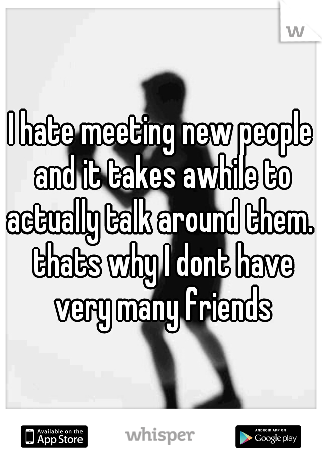 I hate meeting new people and it takes awhile to actually talk around them.  thats why I dont have very many friends