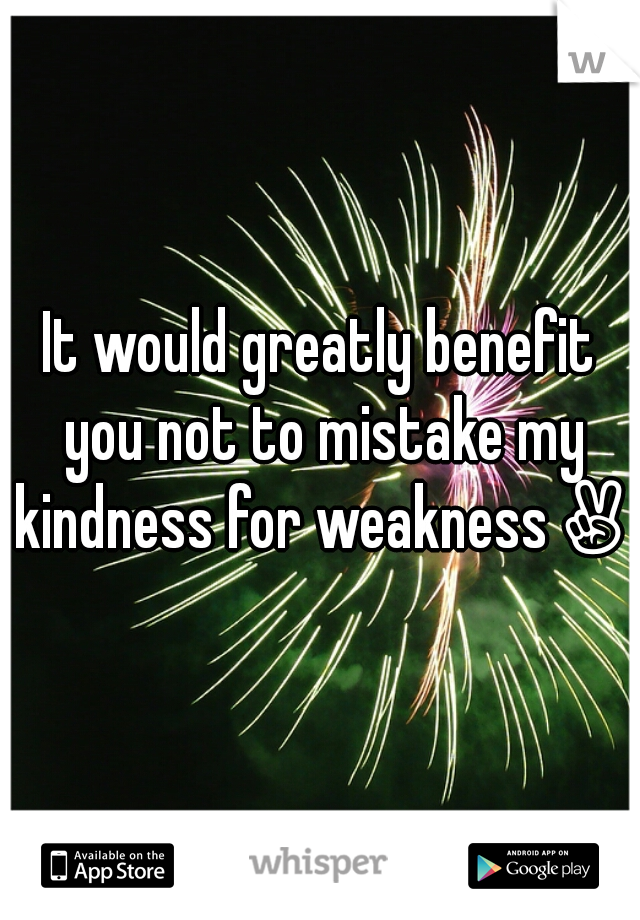 It would greatly benefit you not to mistake my kindness for weakness✌