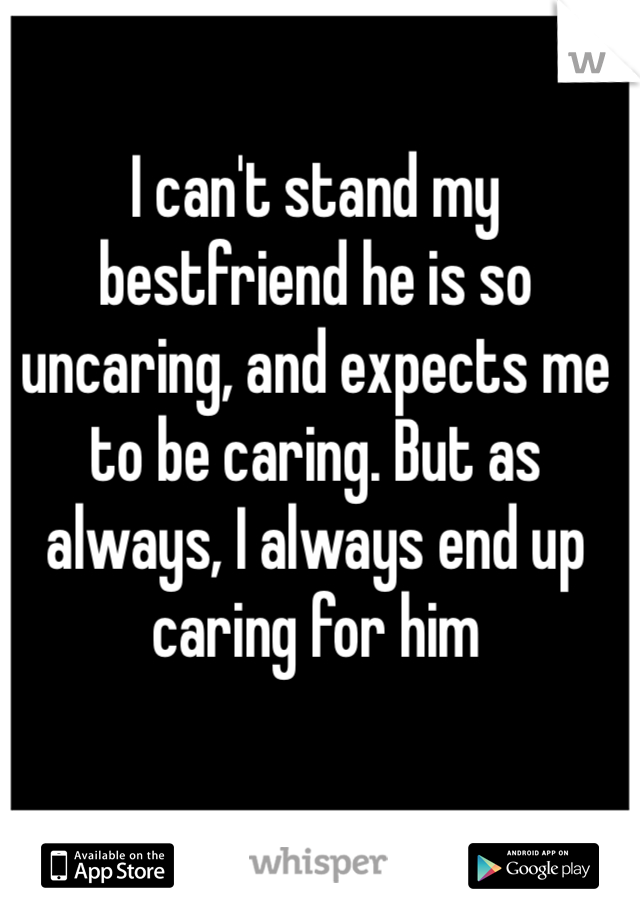I can't stand my bestfriend he is so uncaring, and expects me to be caring. But as always, I always end up caring for him