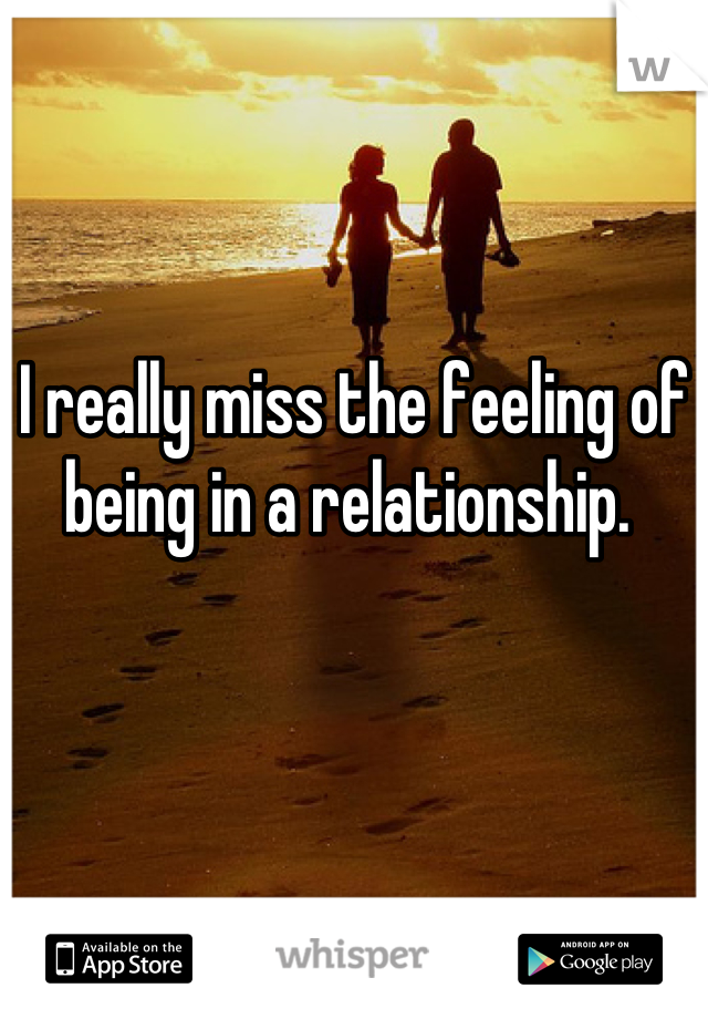 I really miss the feeling of being in a relationship.