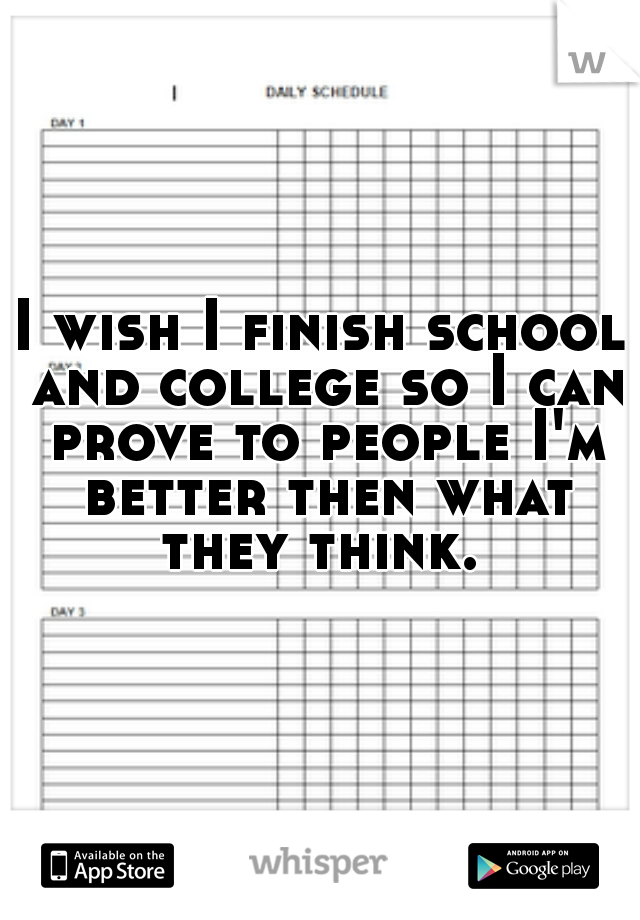 I wish I finish school and college so I can prove to people I'm better then what they think.