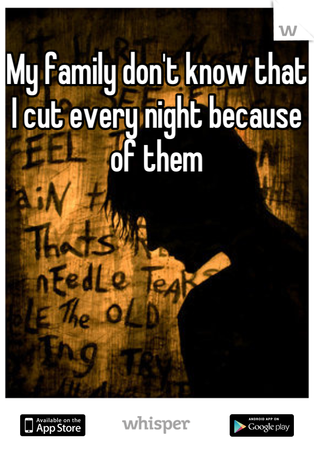 My family don't know that I cut every night because of them