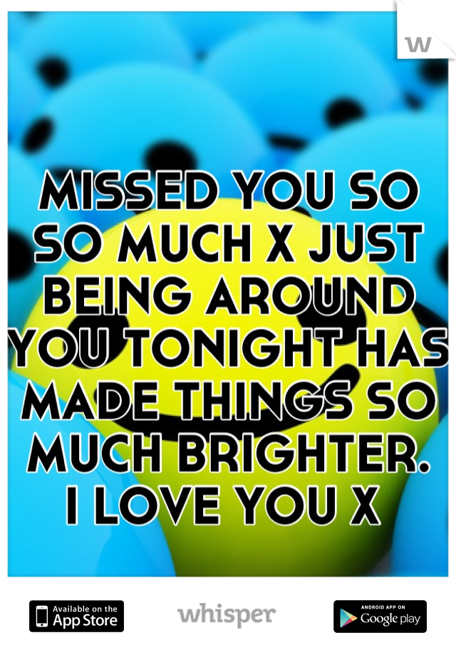 MISSED YOU SO SO MUCH X JUST BEING AROUND YOU TONIGHT HAS MADE THINGS SO MUCH BRIGHTER.      I LOVE YOU X