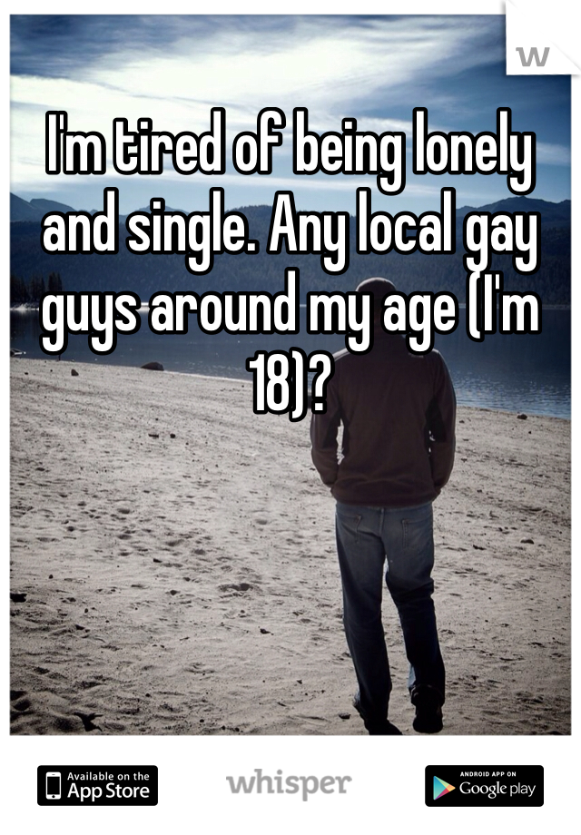 I'm tired of being lonely and single. Any local gay guys around my age (I'm 18)?
