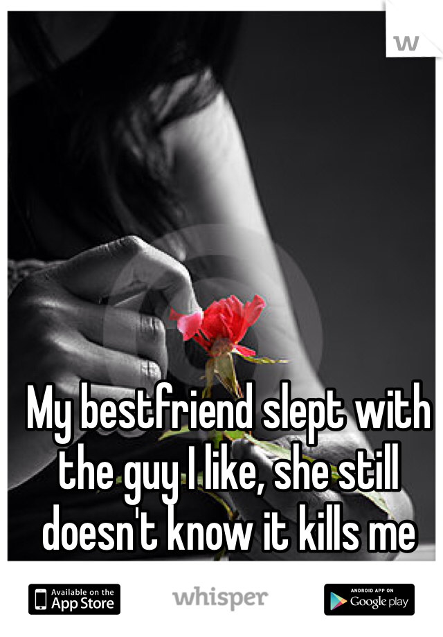 My bestfriend slept with the guy I like, she still doesn't know it kills me everyday.