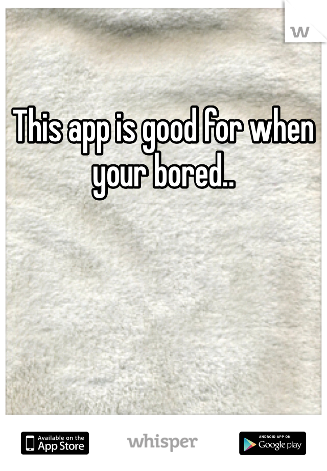 This app is good for when your bored..