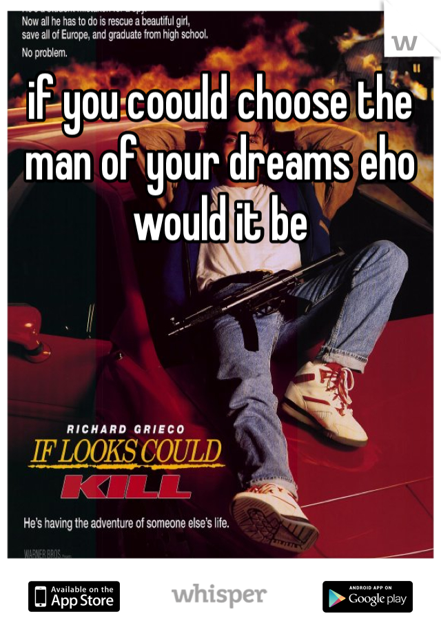 if you coould choose the man of your dreams eho would it be