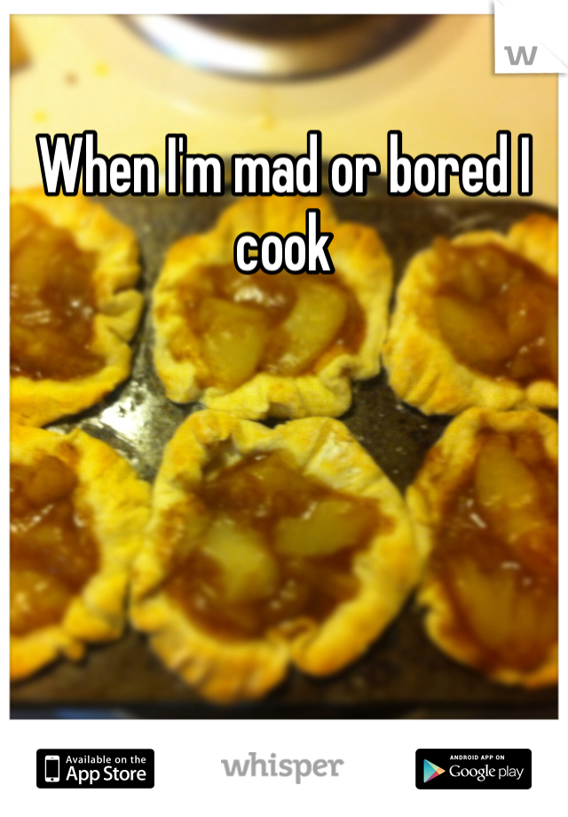 When I'm mad or bored I cook