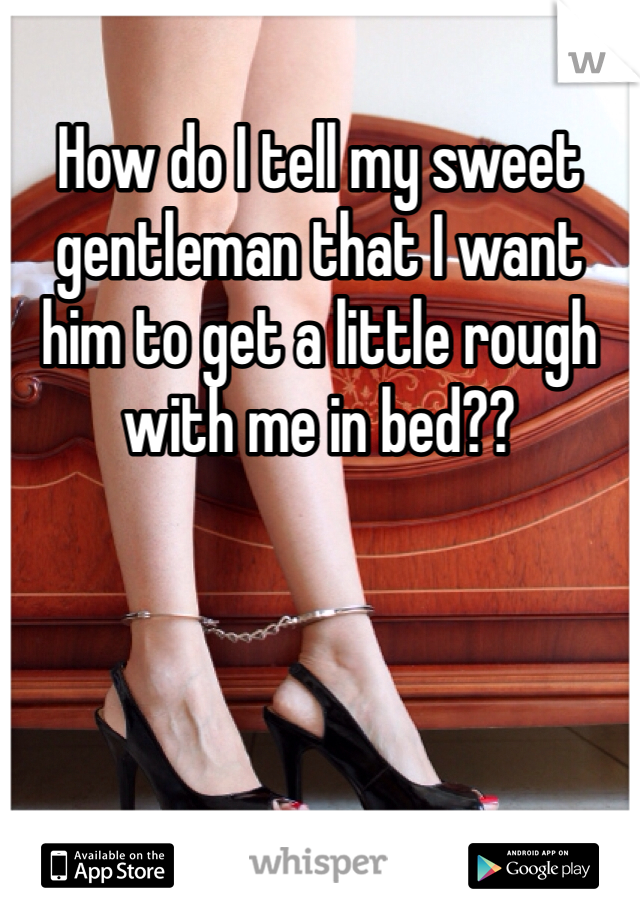 How do I tell my sweet gentleman that I want him to get a little rough with me in bed??
