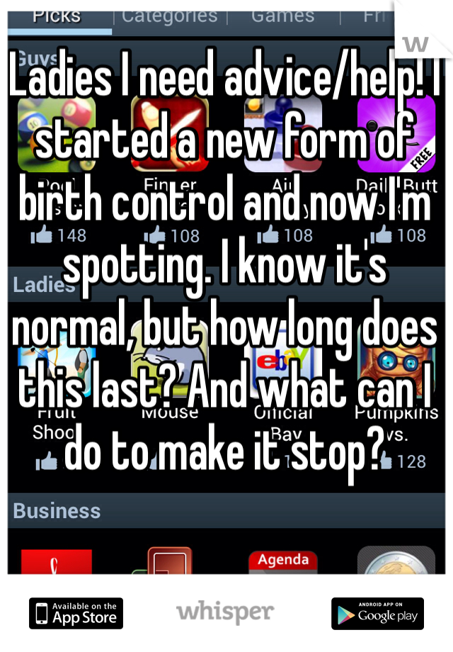 Ladies I need advice/help! I started a new form of birth control and now I'm spotting. I know it's normal, but how long does this last? And what can I do to make it stop?
