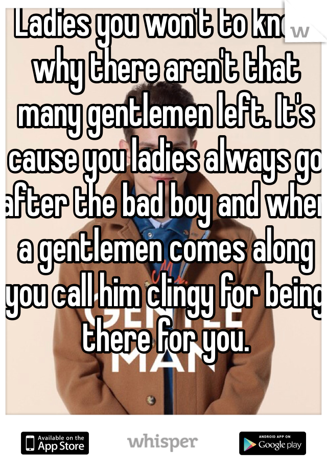 Ladies you won't to know why there aren't that many gentlemen left. It's cause you ladies always go after the bad boy and when a gentlemen comes along you call him clingy for being there for you.