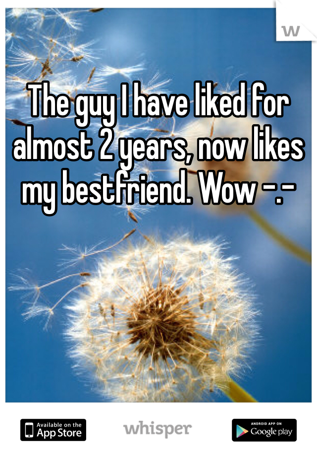 The guy I have liked for almost 2 years, now likes my bestfriend. Wow -.-