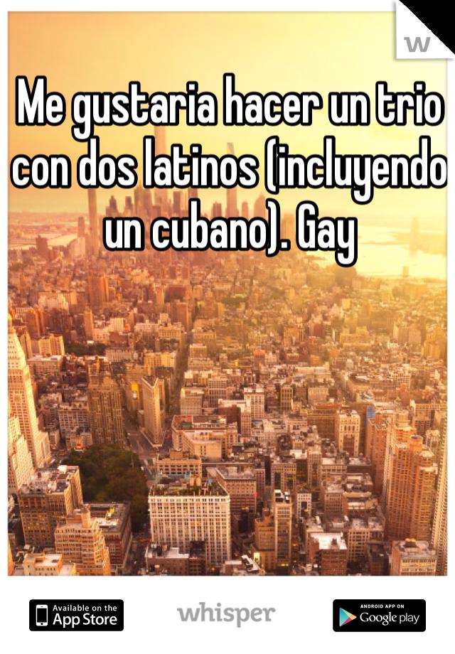 Me gustaria hacer un trio con dos latinos (incluyendo un cubano). Gay