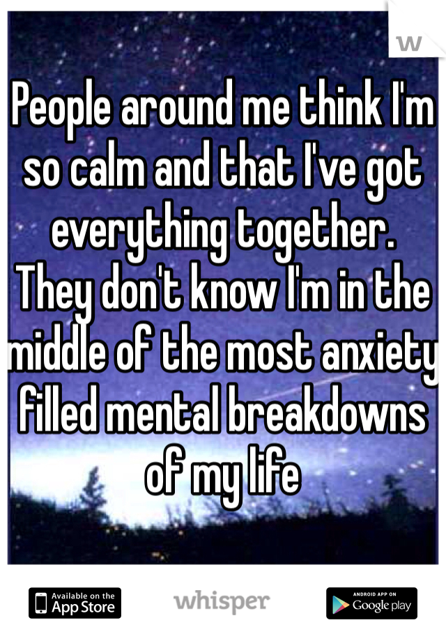 People around me think I'm so calm and that I've got everything together.  They don't know I'm in the middle of the most anxiety filled mental breakdowns of my life