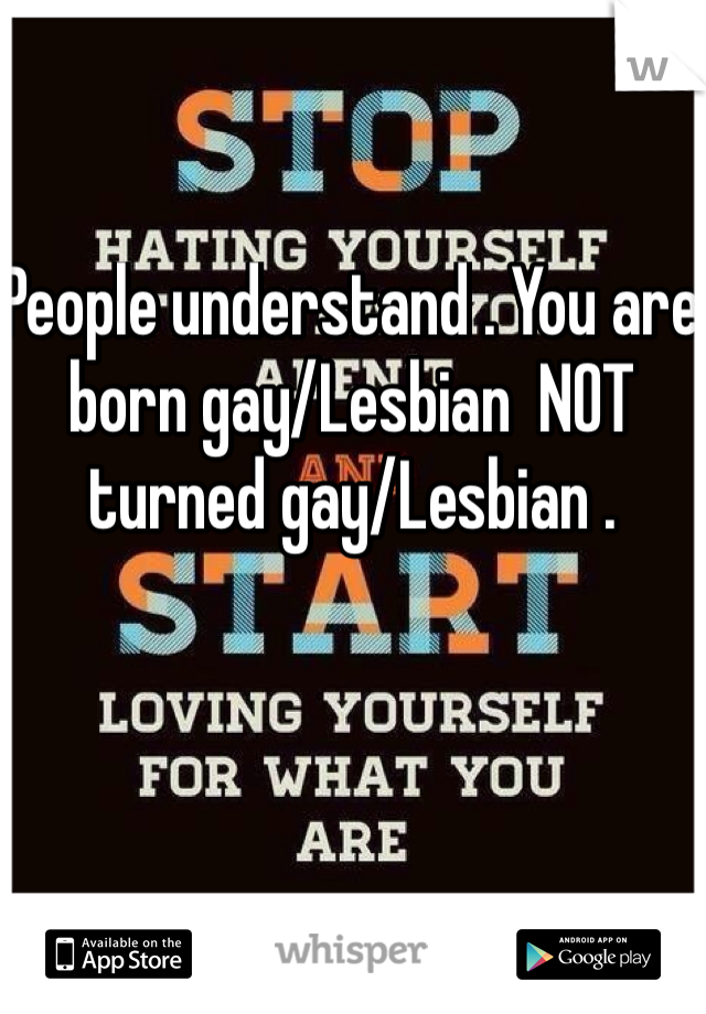 People understand . You are born gay/Lesbian  NOT turned gay/Lesbian .