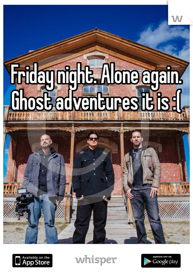 Friday night. Alone again. Ghost adventures it is :(