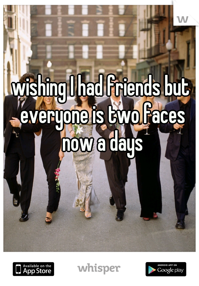 wishing I had friends but everyone is two faces now a days