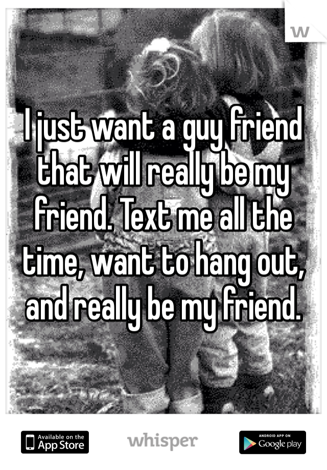 I just want a guy friend that will really be my friend. Text me all the time, want to hang out, and really be my friend.