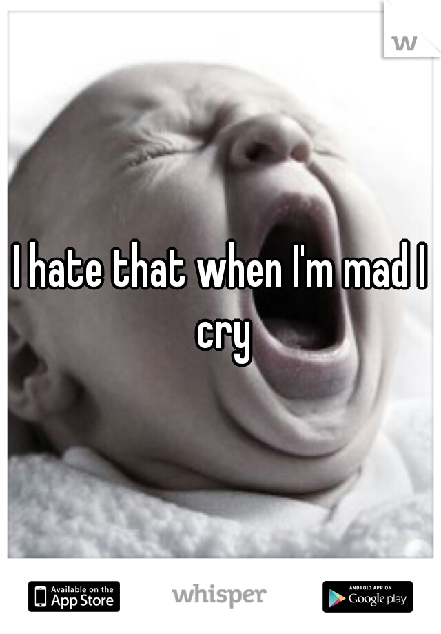 I hate that when I'm mad I cry