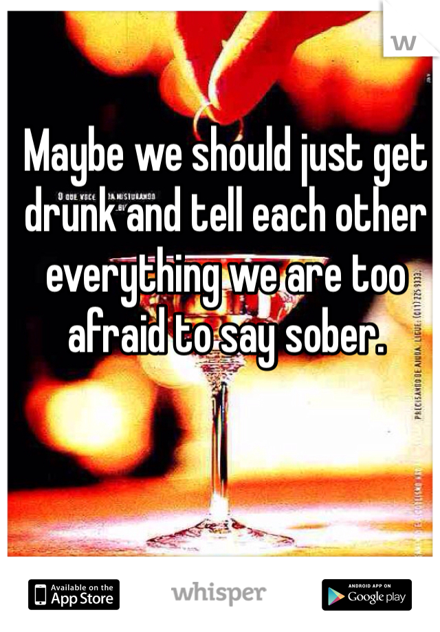 Maybe we should just get drunk and tell each other everything we are too afraid to say sober.