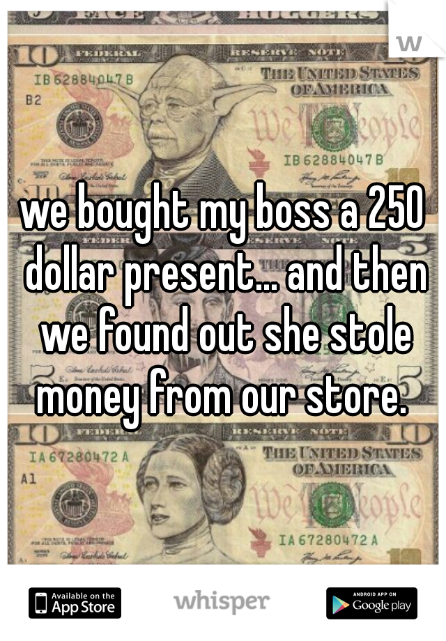 we bought my boss a 250 dollar present... and then we found out she stole money from our store.