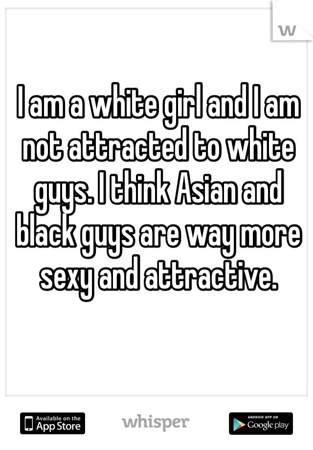 I am a white girl and I am not attracted to white guys. I think Asian and black guys are way more sexy and attractive.