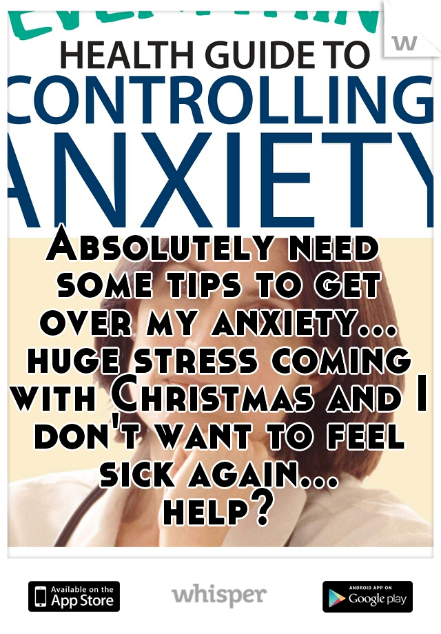 Absolutely need some tips to get over my anxiety... huge stress coming with Christmas and I don't want to feel sick again... help?