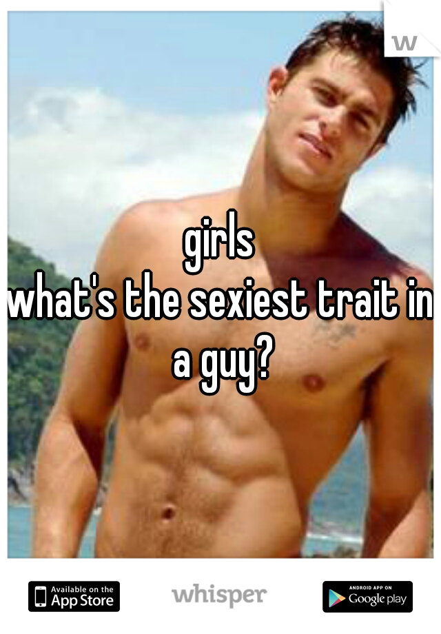 girls what's the sexiest trait in a guy?