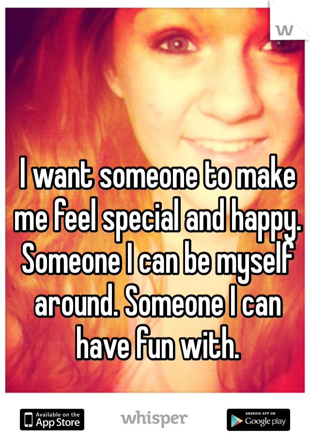 I want someone to make me feel special and happy. Someone I can be myself around. Someone I can have fun with.