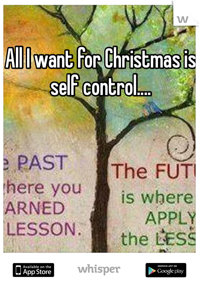 All I want for Christmas is self control....