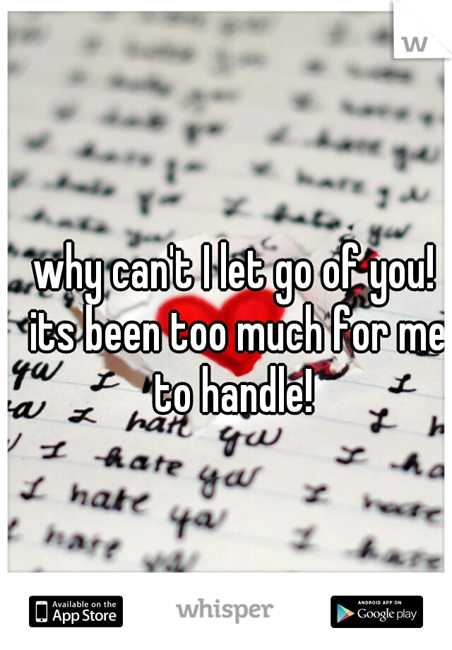 why can't I let go of you! its been too much for me to handle!