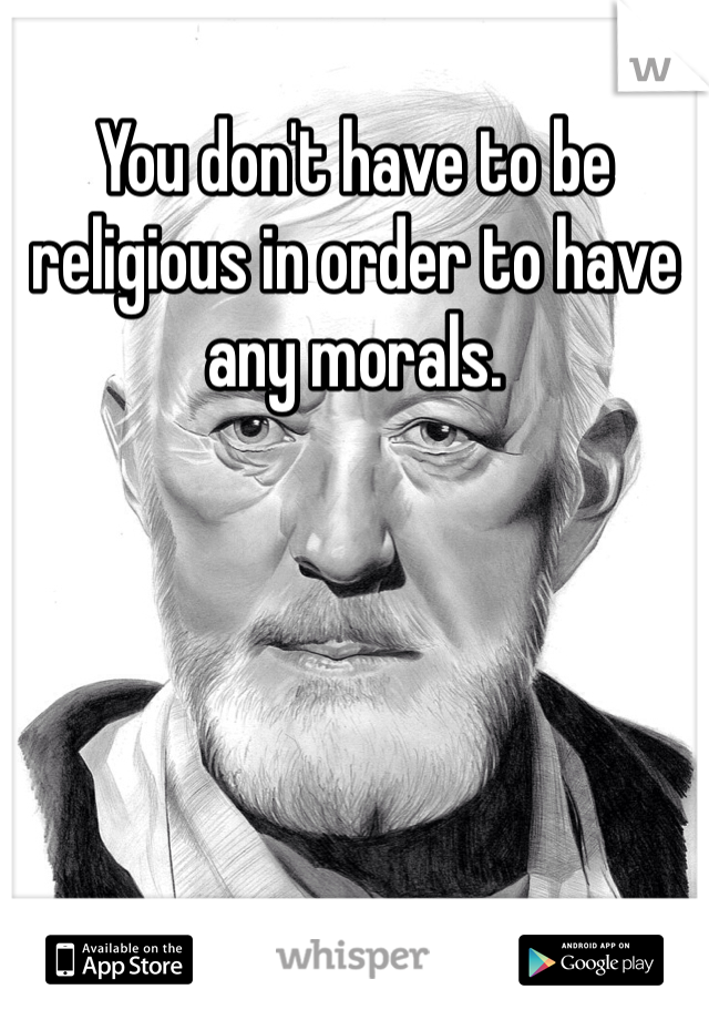 You don't have to be religious in order to have any morals.