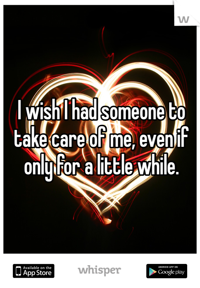 I wish I had someone to take care of me, even if only for a little while.