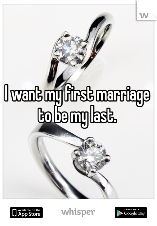 I want my first marriage to be my last.