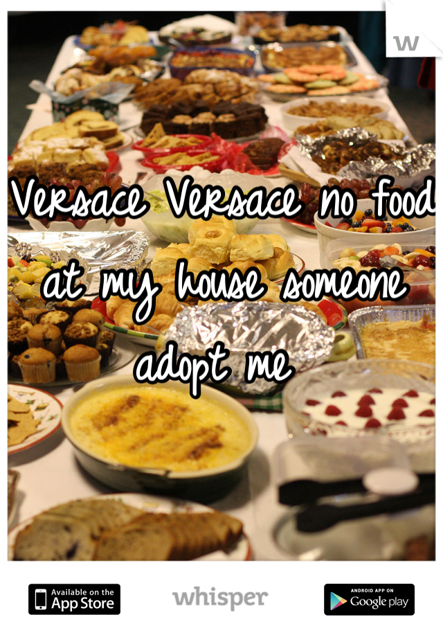 Versace Versace no food at my house someone adopt me