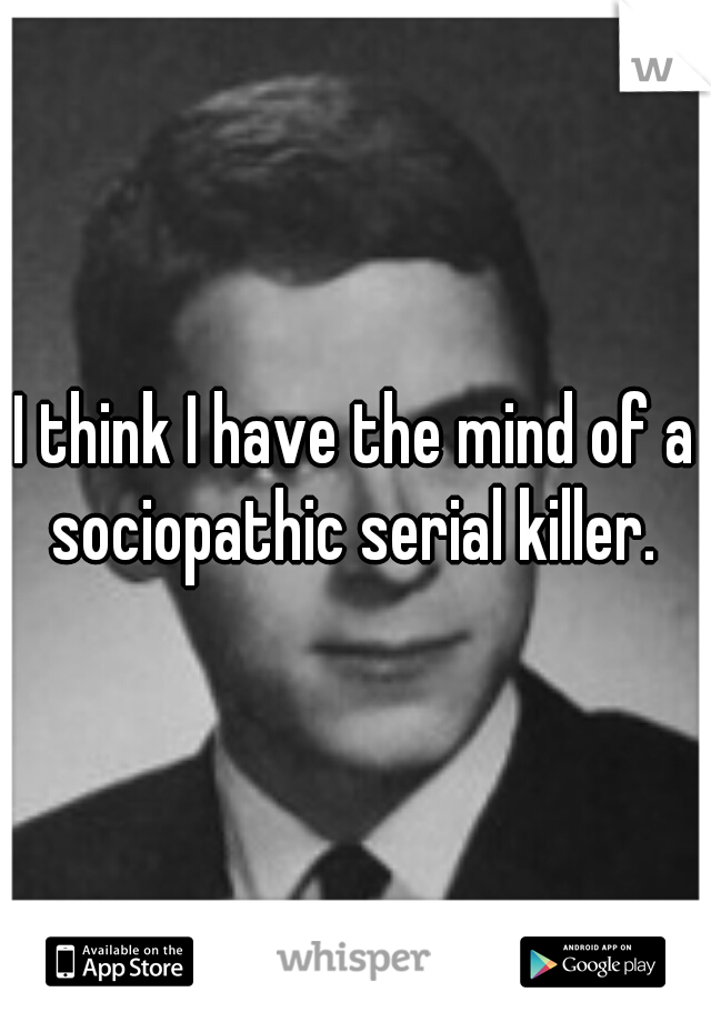 I think I have the mind of a sociopathic serial killer.