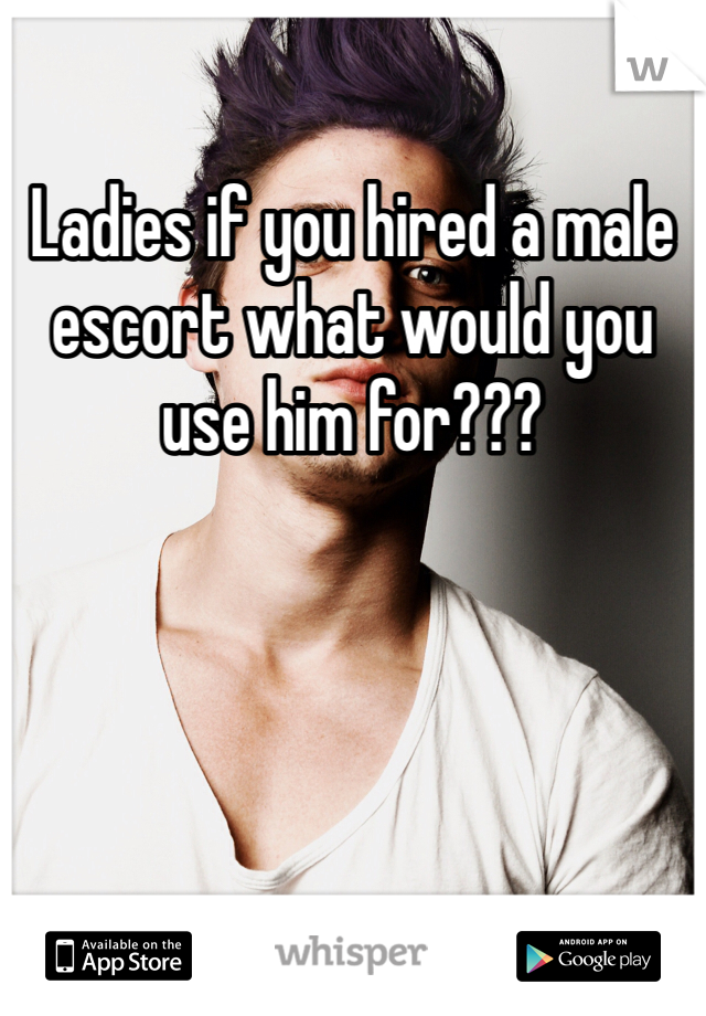 Ladies if you hired a male escort what would you use him for???