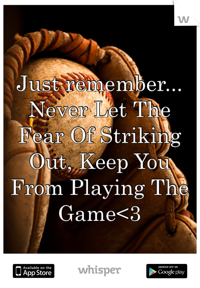 Just remember... Never Let The Fear Of Striking Out, Keep You From Playing The Game<3