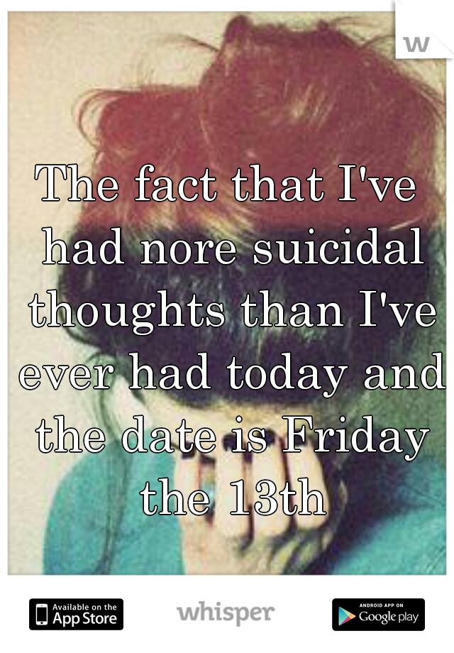 The fact that I've had nore suicidal thoughts than I've ever had today and the date is Friday the 13th