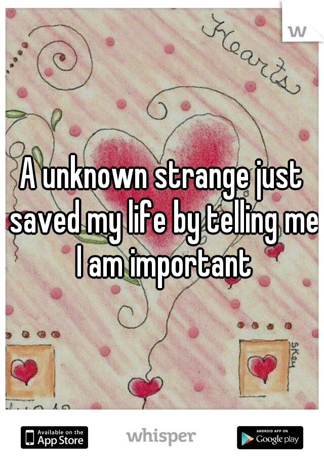 A unknown strange just saved my life by telling me I am important