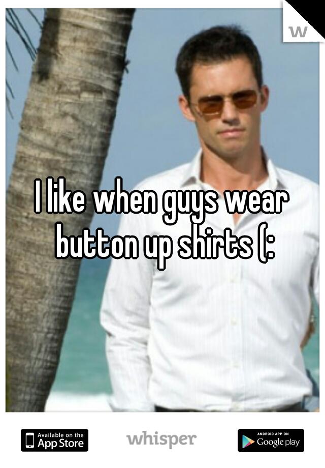 I like when guys wear button up shirts (: