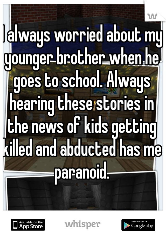 I always worried about my younger brother when he goes to school. Always hearing these stories in the news of kids getting killed and abducted has me paranoid.