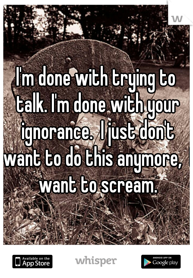 I'm done with trying to talk. I'm done with your ignorance.  I just don't want to do this anymore,  I want to scream.