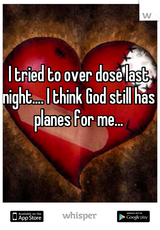 I tried to over dose last night.... I think God still has planes for me...