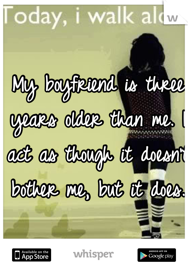 My boyfriend is three years older than me. I act as though it doesn't bother me, but it does.