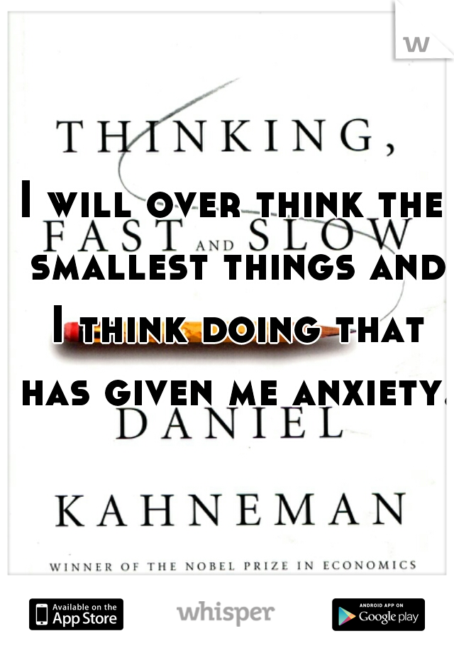 I will over think the smallest things and I think doing that has given me anxiety.