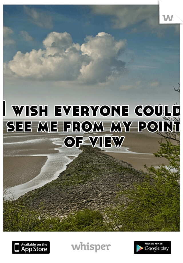 I wish everyone could see me from my point of view