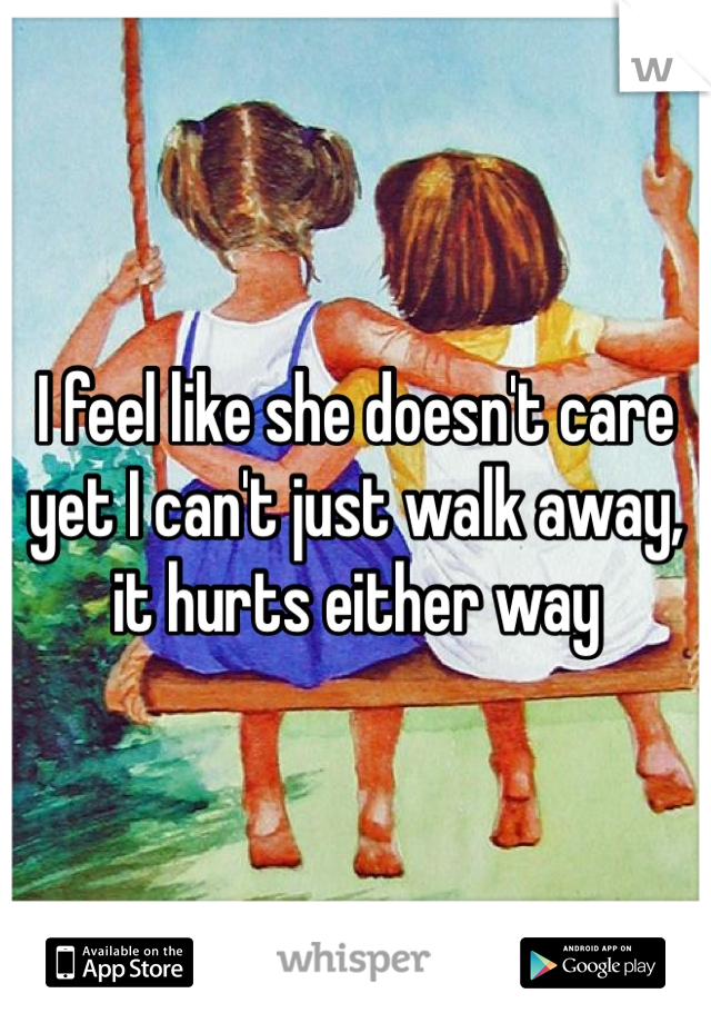I feel like she doesn't care yet I can't just walk away, it hurts either way