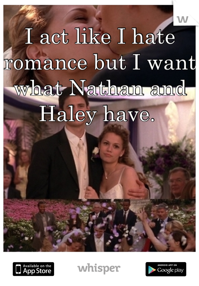 I act like I hate romance but I want what Nathan and Haley have.
