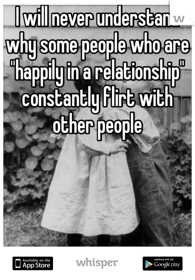"""I will never understand why some people who are """"happily in a relationship"""" constantly flirt with other people"""